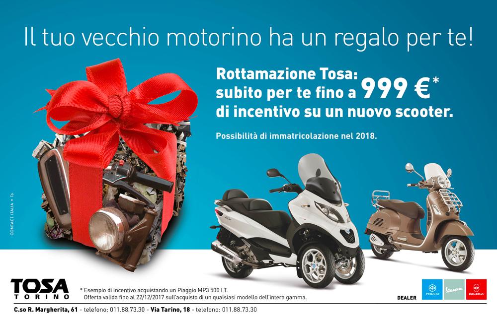 Il tuo vecchio motorino ha un regalo per te! Rottamazione Tosa: subito per te fino a 999 € * di incentivo su un nuovo scooter. Possibilità di immatricolazione nel 2018 *Esempio di incentivo acquistando un Piaggio Mp3 500 L. T. Offerta valida fino al 22/12/2017 sull'acquisto di un qualsiasi modello dell'intera gamma.